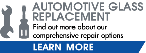 Automotive Glass Replacement | Find out more about our comprehensive repair options - Learn More